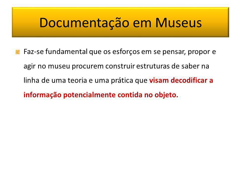Documentação em Museus Faz-se fundamental que os esforços em se pensar, propor e agir no museu procurem construir estruturas de saber na linha de uma