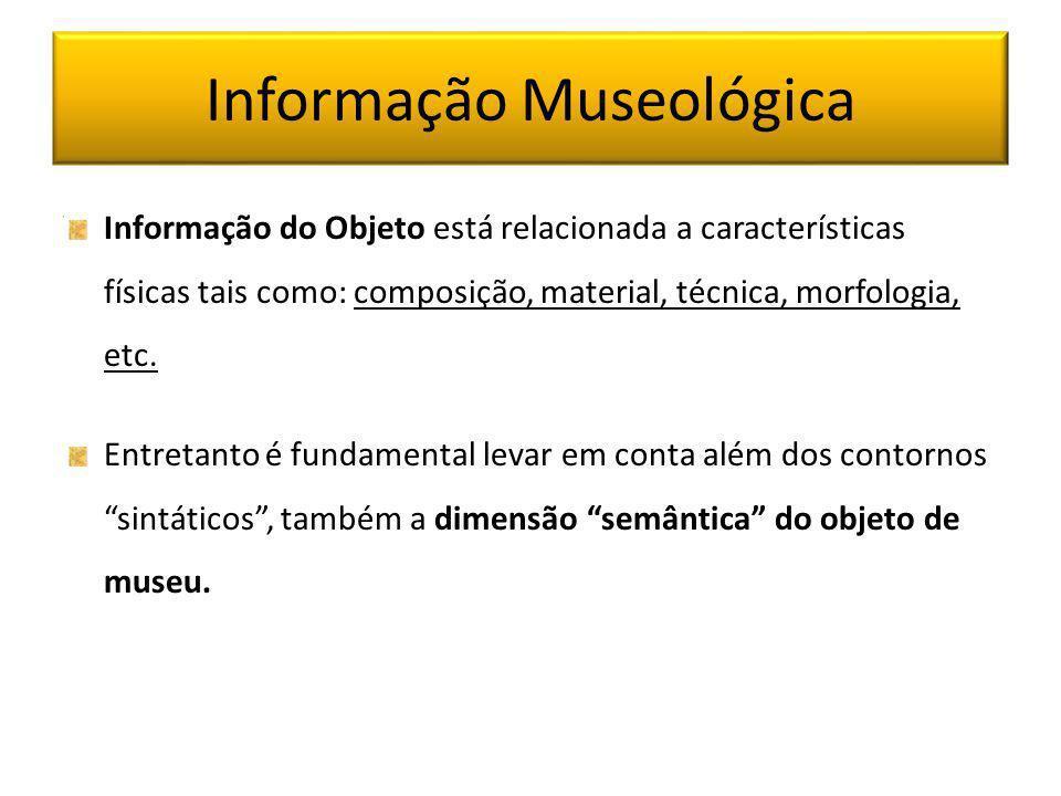 Informação Museológica Informação do Objeto está relacionada a características físicas tais como: composição, material, técnica, morfologia, etc. Entr