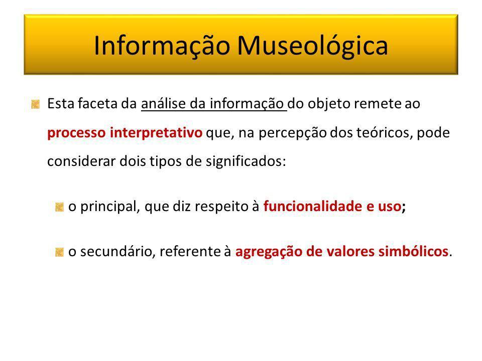 Informação Museológica Esta faceta da análise da informação do objeto remete ao processo interpretativo que, na percepção dos teóricos, pode considera