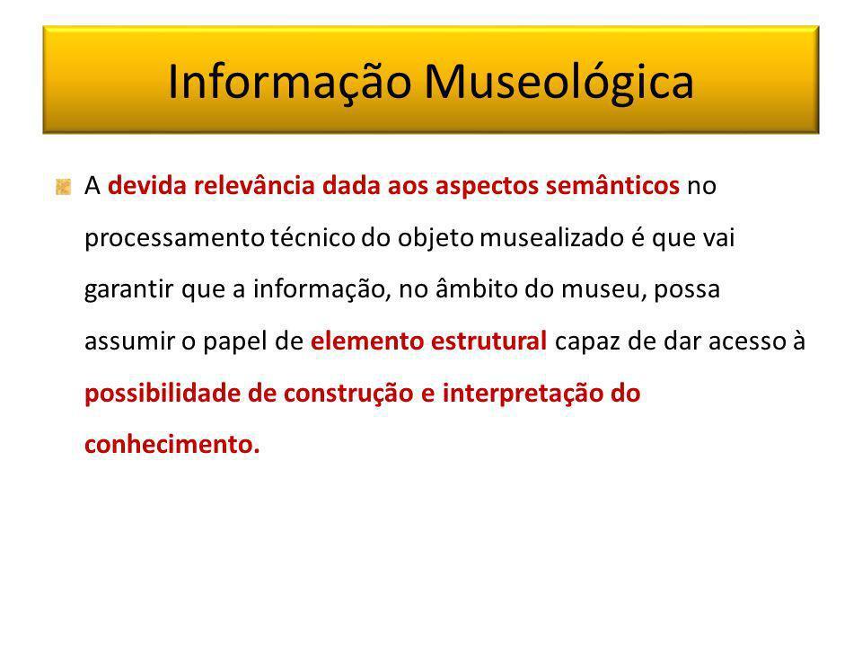 Informação Museológica A devida relevância dada aos aspectos semânticos no processamento técnico do objeto musealizado é que vai garantir que a inform