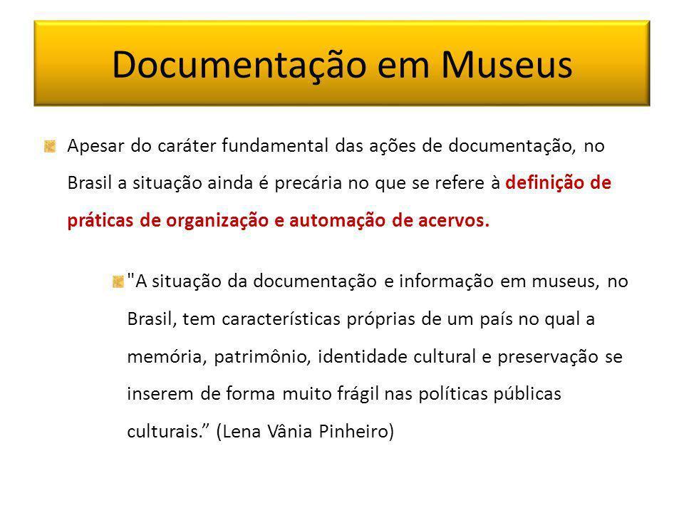 Documentação em Museus Apesar do caráter fundamental das ações de documentação, no Brasil a situação ainda é precária no que se refere à definição de