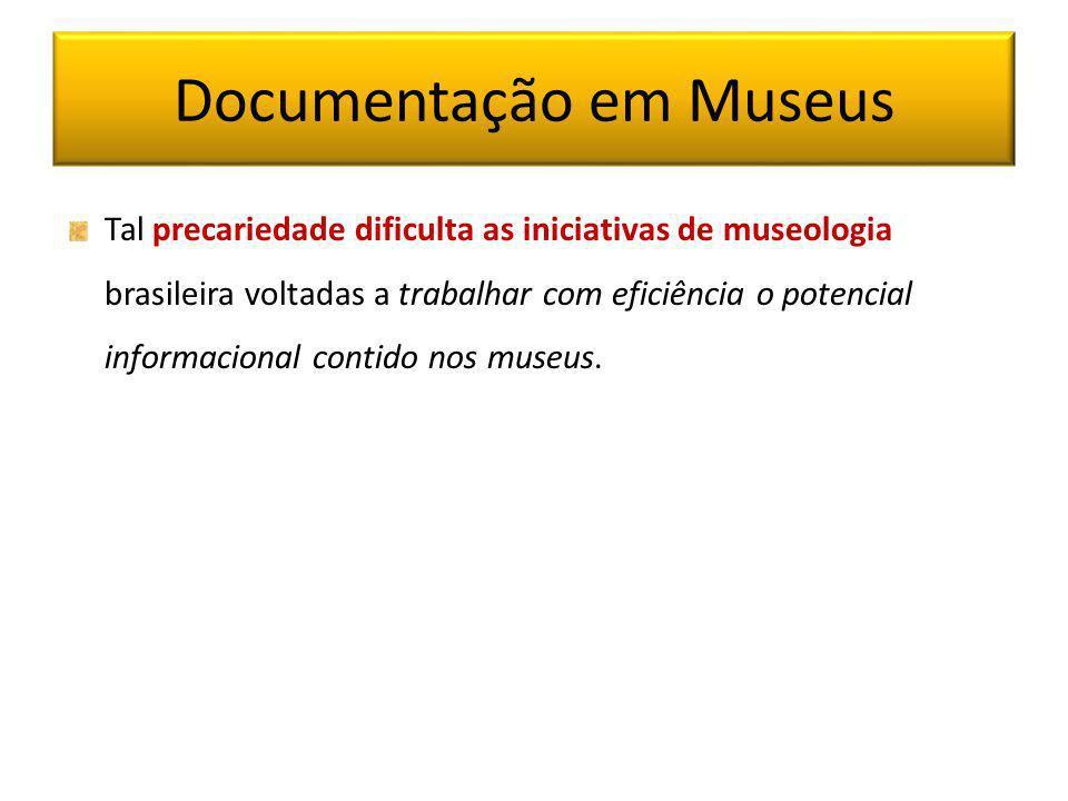 Documentação em Museus Tal precariedade dificulta as iniciativas de museologia brasileira voltadas a trabalhar com eficiência o potencial informaciona