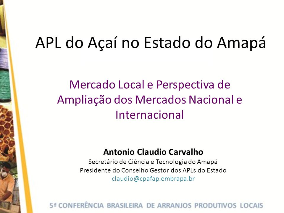 APL do Açaí no Estado do Amapá Mercado Local e Perspectiva de Ampliação dos Mercados Nacional e Internacional Antonio Claudio Carvalho Secretário de Ciência e Tecnologia do Amapá Presidente do Conselho Gestor dos APLs do Estado claudio@cpafap.embrapa.br
