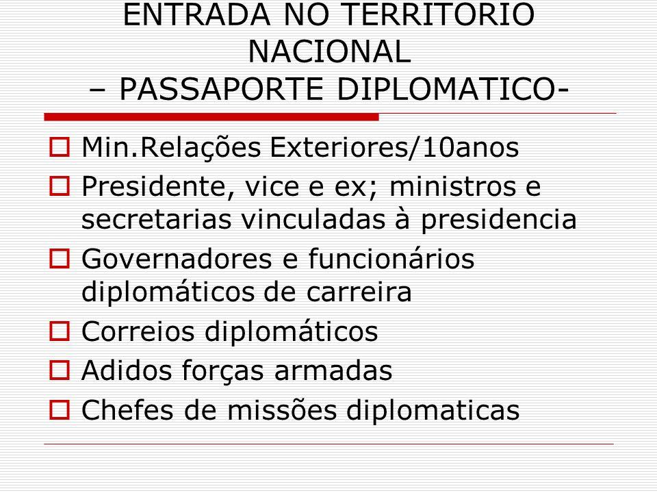 ENTRADA NO TERRITORIO NACIONAL – PASSAPORTE DIPLOMATICO- Min.Relações Exteriores/10anos Presidente, vice e ex; ministros e secretarias vinculadas à pr
