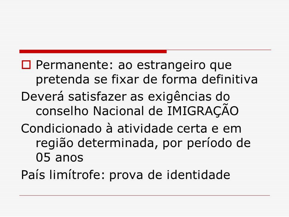 Permanente: ao estrangeiro que pretenda se fixar de forma definitiva Deverá satisfazer as exigências do conselho Nacional de IMIGRAÇÃO Condicionado à