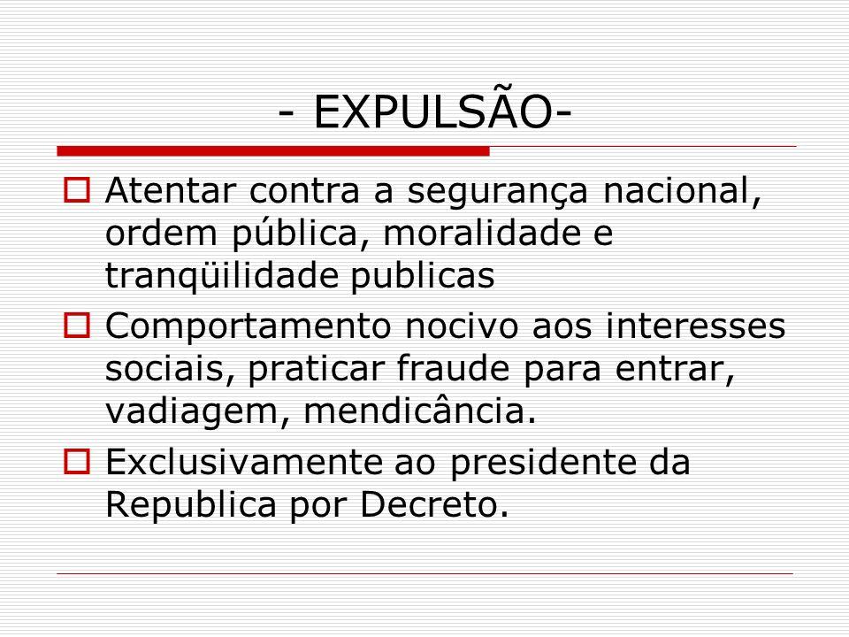 - EXPULSÃO- Atentar contra a segurança nacional, ordem pública, moralidade e tranqüilidade publicas Comportamento nocivo aos interesses sociais, prati
