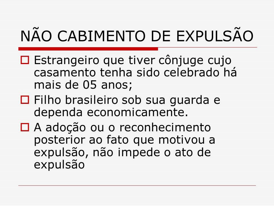 NÃO CABIMENTO DE EXPULSÃO Estrangeiro que tiver cônjuge cujo casamento tenha sido celebrado há mais de 05 anos; Filho brasileiro sob sua guarda e depe