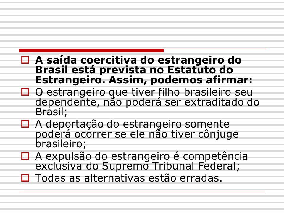 A saída coercitiva do estrangeiro do Brasil está prevista no Estatuto do Estrangeiro. Assim, podemos afirmar: O estrangeiro que tiver filho brasileiro