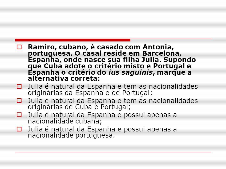 Ramiro, cubano, é casado com Antonia, portuguesa. O casal reside em Barcelona, Espanha, onde nasce sua filha Julia. Supondo que Cuba adote o critério