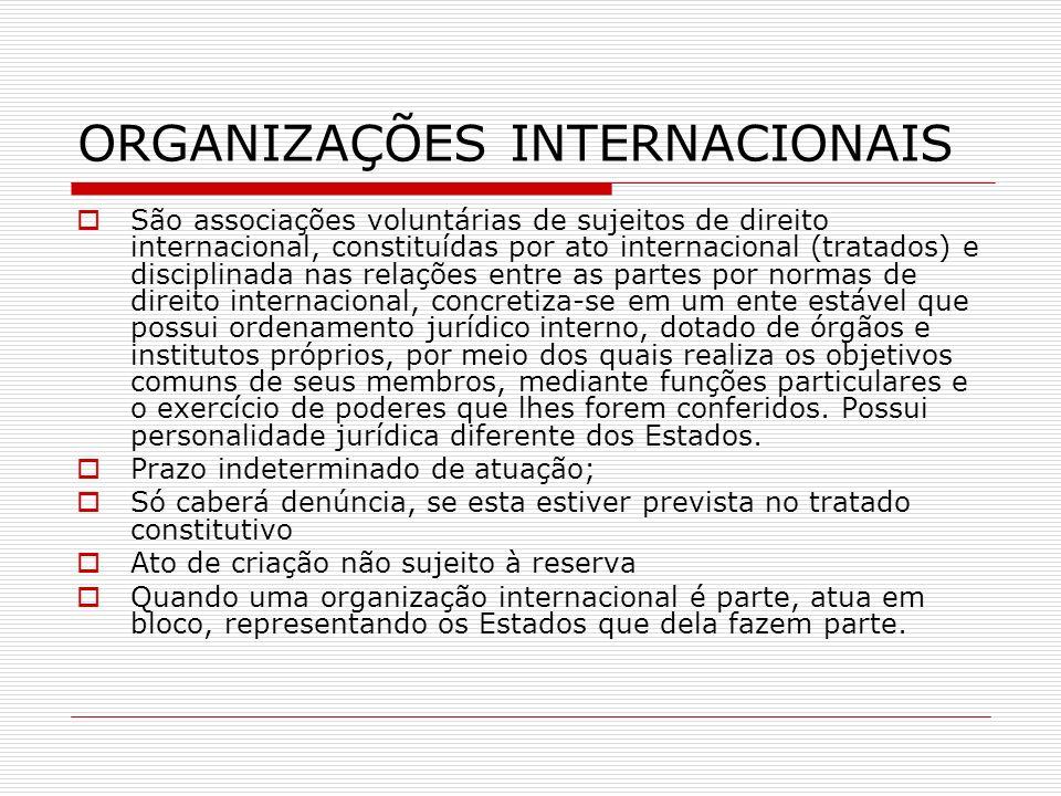 ORGANIZAÇÕES INTERNACIONAIS São associações voluntárias de sujeitos de direito internacional, constituídas por ato internacional (tratados) e discipli