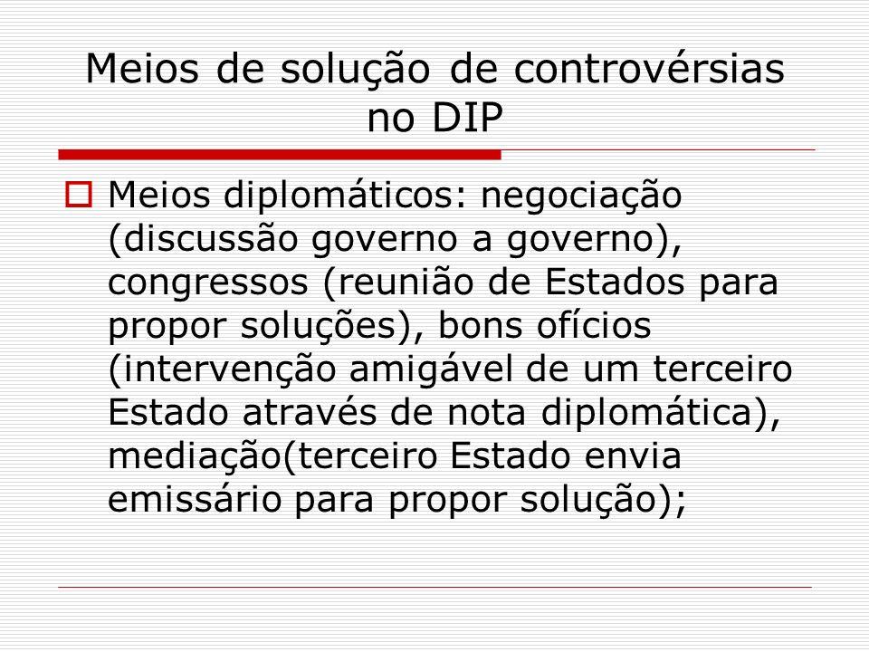 Meios de solução de controvérsias no DIP Meios diplomáticos: negociação (discussão governo a governo), congressos (reunião de Estados para propor solu