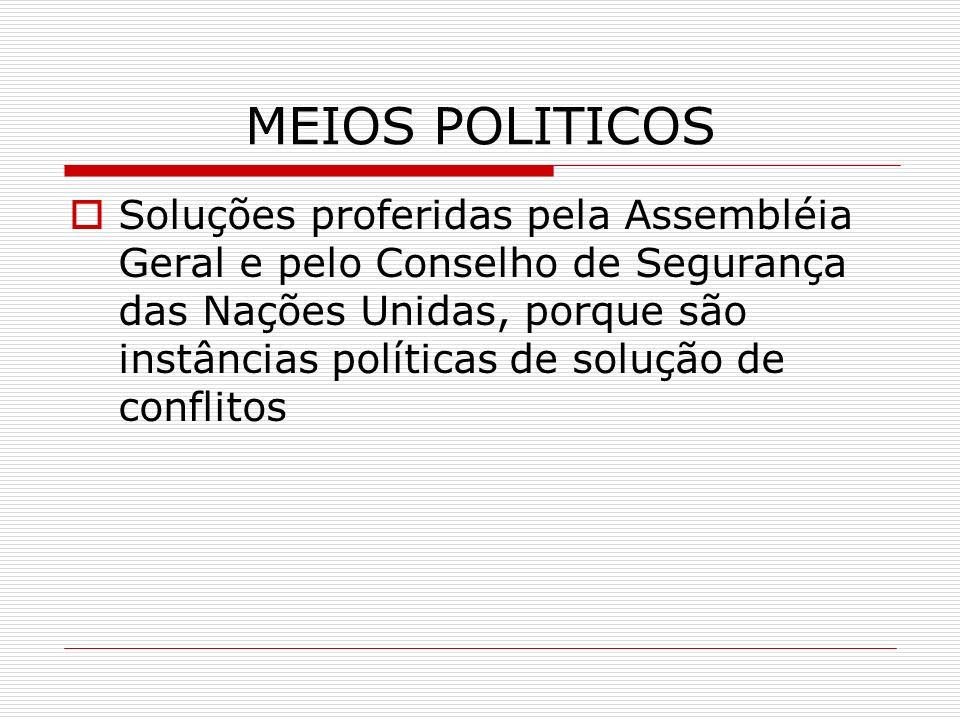 MEIOS POLITICOS Soluções proferidas pela Assembléia Geral e pelo Conselho de Segurança das Nações Unidas, porque são instâncias políticas de solução d