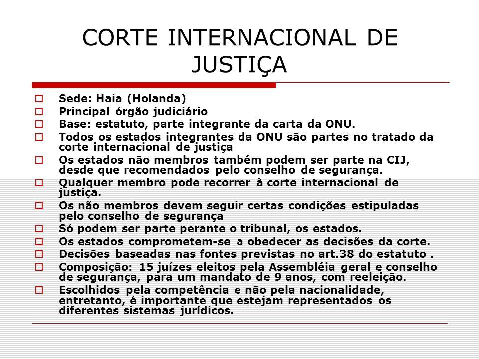 CORTE INTERNACIONAL DE JUSTIÇA Sede: Haia (Holanda) Principal órgão judiciário Base: estatuto, parte integrante da carta da ONU. Todos os estados inte
