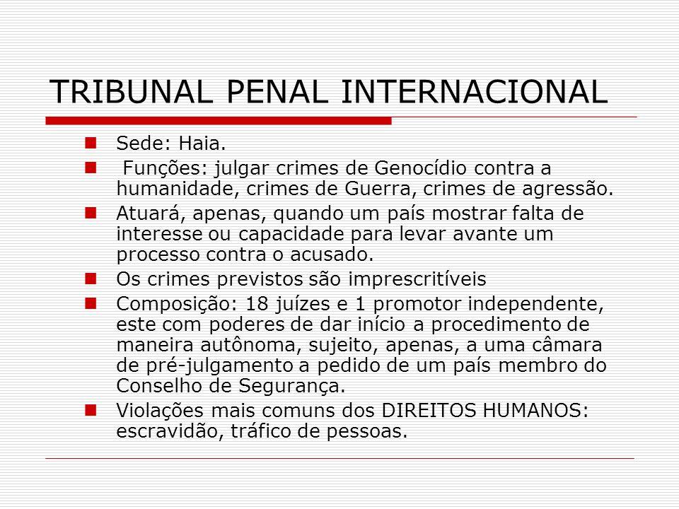 TRIBUNAL PENAL INTERNACIONAL Sede: Haia. Funções: julgar crimes de Genocídio contra a humanidade, crimes de Guerra, crimes de agressão. Atuará, apenas