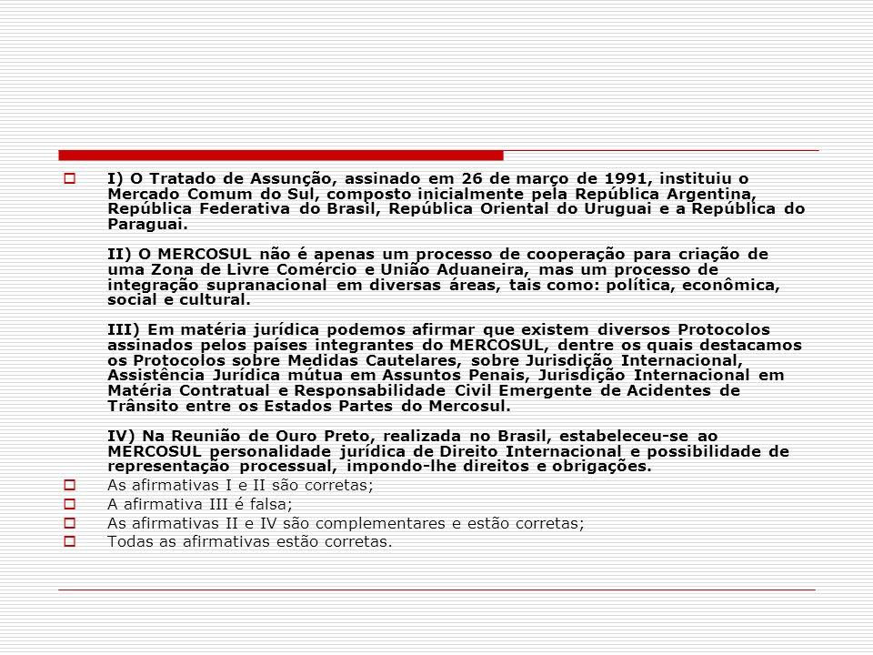 I) O Tratado de Assunção, assinado em 26 de março de 1991, instituiu o Mercado Comum do Sul, composto inicialmente pela República Argentina, República