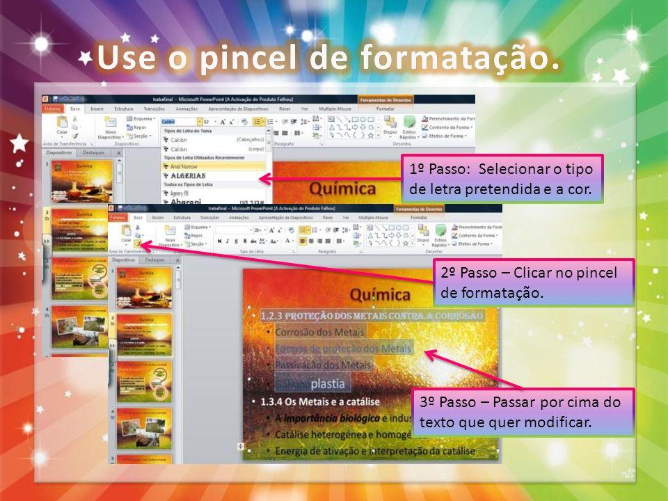 1º Passo: Selecionar o tipo de letra pretendida e a cor. 2º Passo – Clicar no pincel de formatação. 3º Passo – Passar por cima do texto que quer modif
