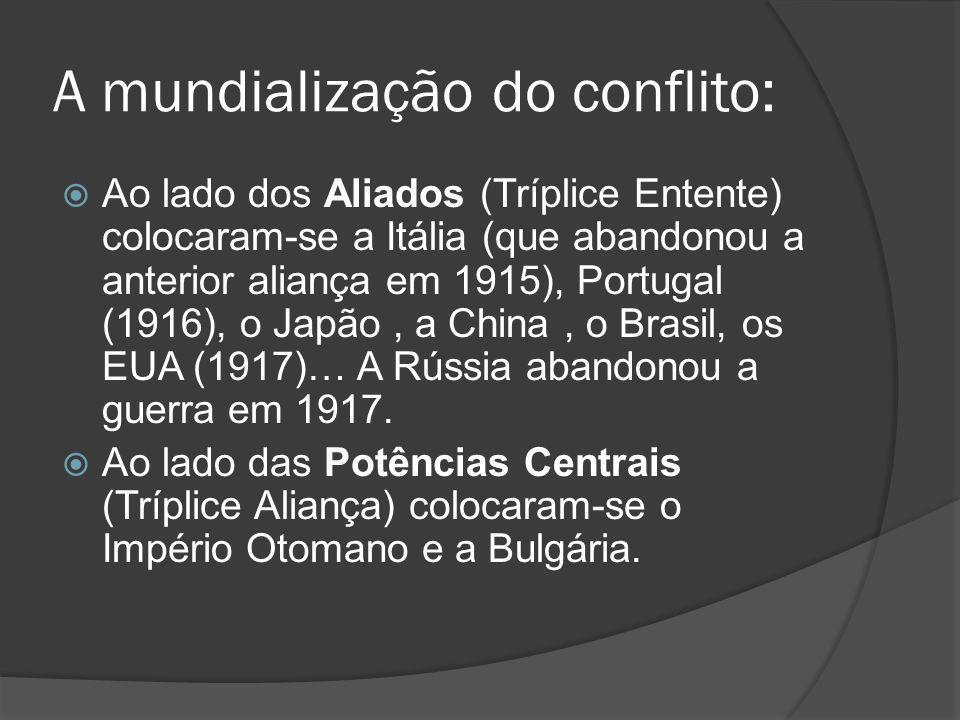 A mundialização do conflito: Ao lado dos Aliados (Tríplice Entente) colocaram-se a Itália (que abandonou a anterior aliança em 1915), Portugal (1916), o Japão, a China, o Brasil, os EUA (1917)… A Rússia abandonou a guerra em 1917.