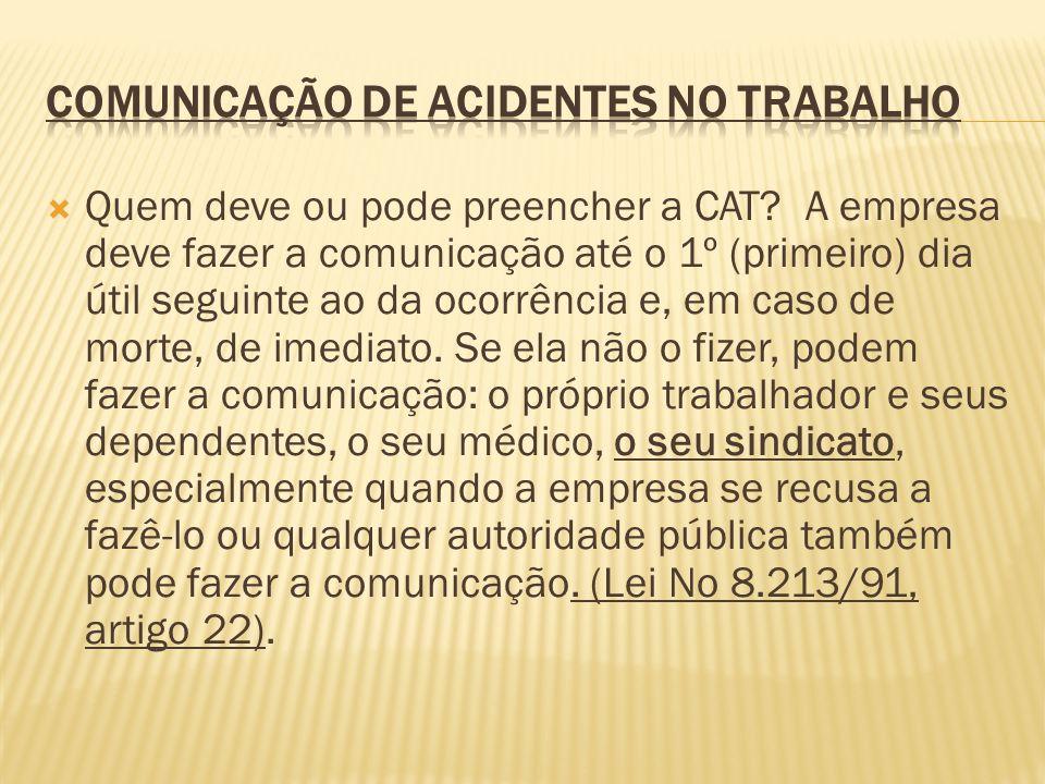 Quem deve ou pode preencher a CAT? A empresa deve fazer a comunicação até o 1º (primeiro) dia útil seguinte ao da ocorrência e, em caso de morte, de i