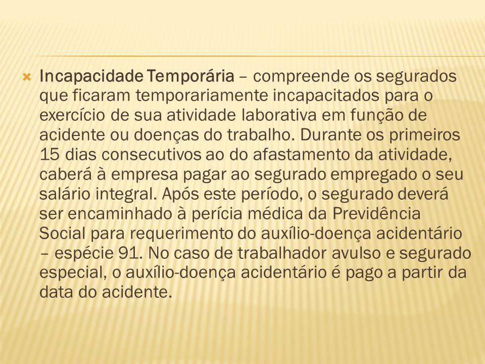 Incapacidade Temporária – compreende os segurados que ficaram temporariamente incapacitados para o exercício de sua atividade laborativa em função de