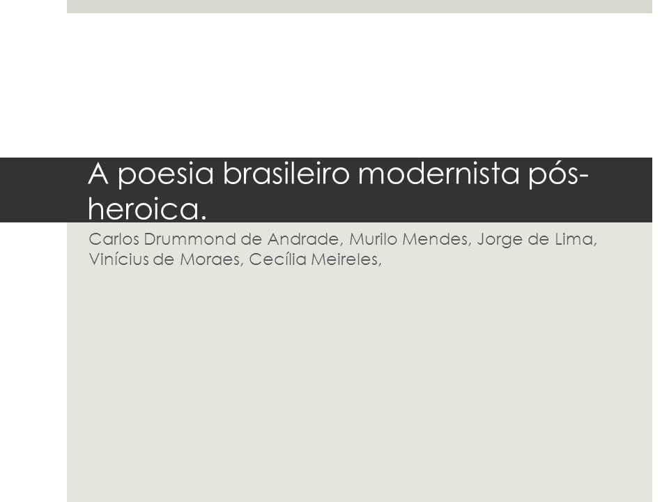 A poesia brasileiro modernista pós- heroica. Carlos Drummond de Andrade, Murilo Mendes, Jorge de Lima, Vinícius de Moraes, Cecília Meireles,