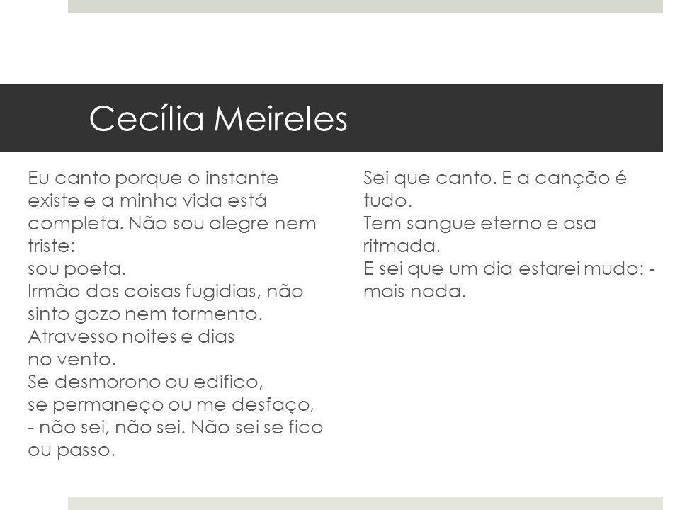 Cecília Meireles Eu canto porque o instante existe e a minha vida está completa. Não sou alegre nem triste: sou poeta. Irmão das coisas fugidias, não