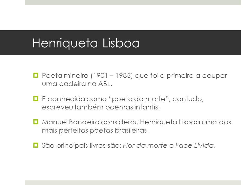 Henriqueta Lisboa Poeta mineira (1901 – 1985) que foi a primeira a ocupar uma cadeira na ABL. É conhecida como poeta da morte, contudo, escreveu també