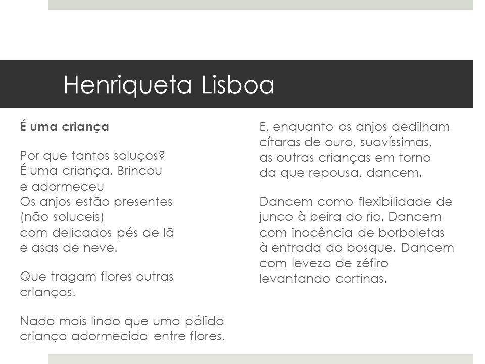 Henriqueta Lisboa É uma criança Por que tantos soluços? É uma criança. Brincou e adormeceu Os anjos estão presentes (não soluceis) com delicados pés d