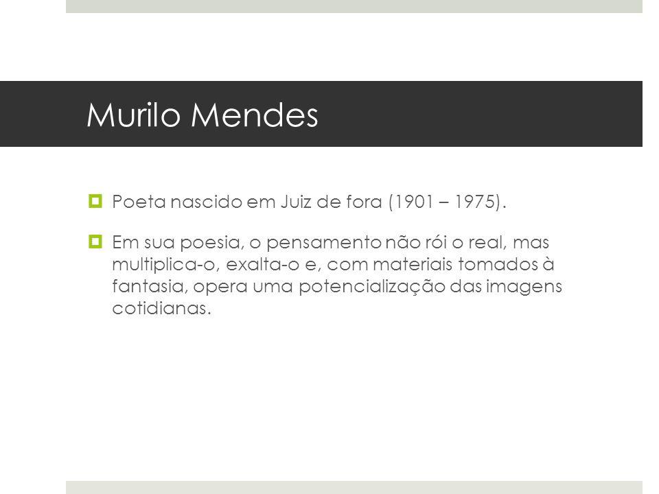 Murilo Mendes Poeta nascido em Juiz de fora (1901 – 1975). Em sua poesia, o pensamento não rói o real, mas multiplica-o, exalta-o e, com materiais tom