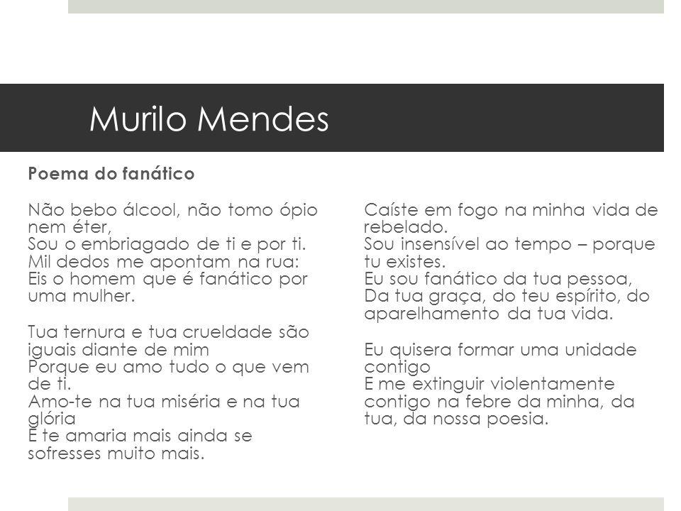 Murilo Mendes Poema do fanático Não bebo álcool, não tomo ópio nem éter, Sou o embriagado de ti e por ti. Mil dedos me apontam na rua: Eis o homem que