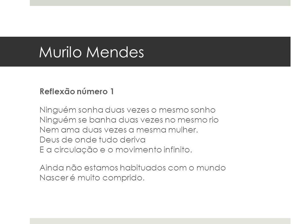 Murilo Mendes Reflexão número 1 Ninguém sonha duas vezes o mesmo sonho Ninguém se banha duas vezes no mesmo rio Nem ama duas vezes a mesma mulher. Deu