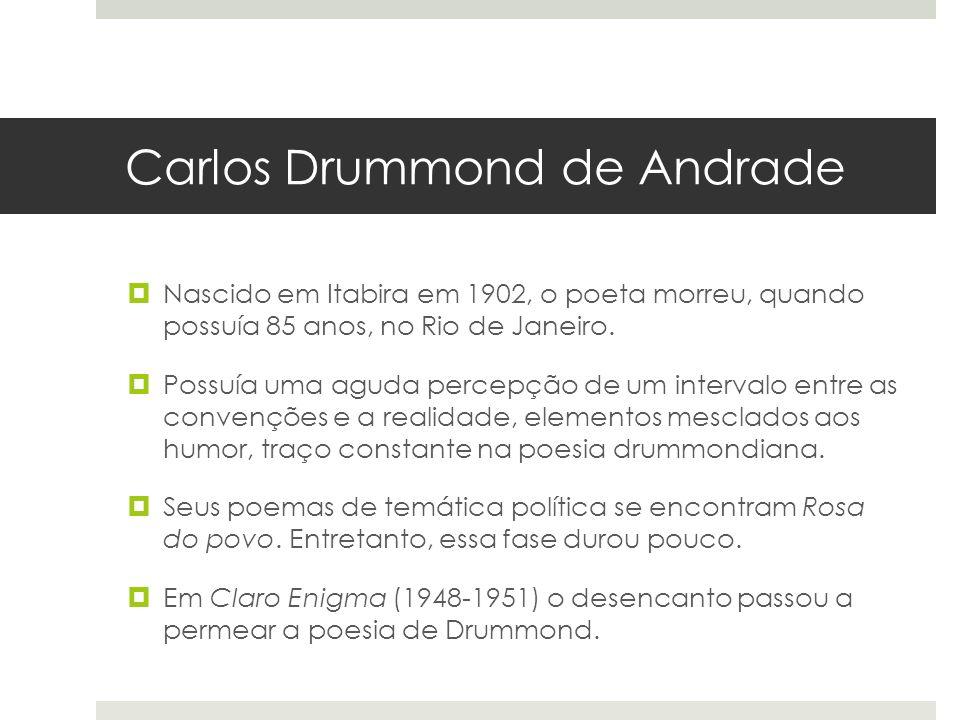 Carlos Drummond de Andrade Nascido em Itabira em 1902, o poeta morreu, quando possuía 85 anos, no Rio de Janeiro. Possuía uma aguda percepção de um in