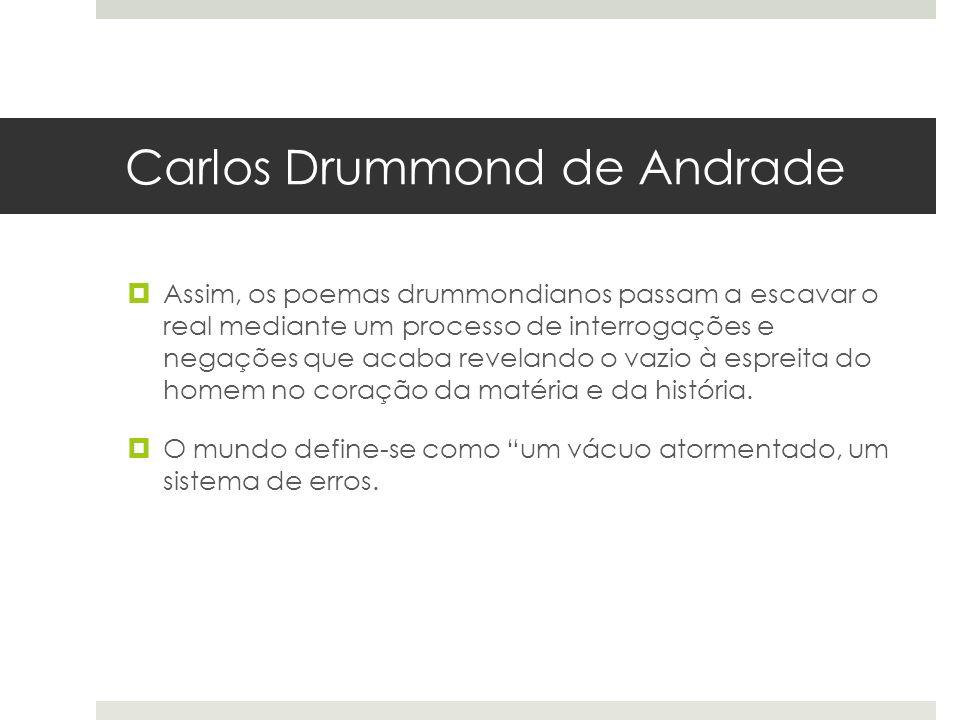 Carlos Drummond de Andrade Assim, os poemas drummondianos passam a escavar o real mediante um processo de interrogações e negações que acaba revelando