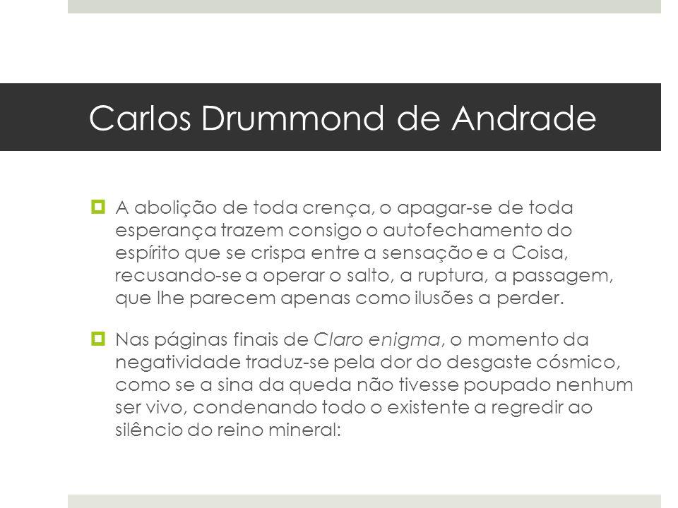 Carlos Drummond de Andrade A abolição de toda crença, o apagar-se de toda esperança trazem consigo o autofechamento do espírito que se crispa entre a