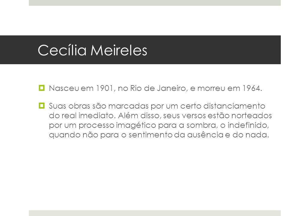 Cecília Meireles Nasceu em 1901, no Rio de Janeiro, e morreu em 1964. Suas obras são marcadas por um certo distanciamento do real imediato. Além disso
