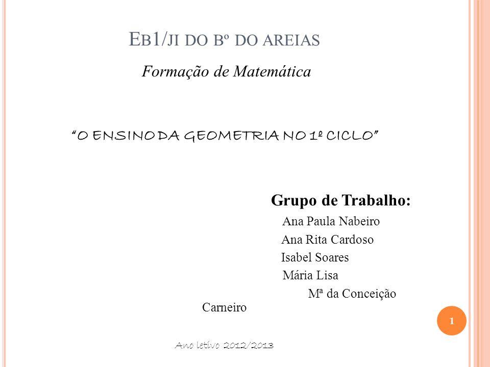 E B 1/ JI DO Bº DO AREIAS Formação de Matemática O ENSINO DA GEOMETRIA NO 1º CICLO Grupo de Trabalho: Ana Paula Nabeiro Ana Rita Cardoso Isabel Soares