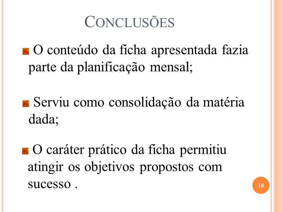 C ONCLUSÕES 16 O conteúdo da ficha apresentada fazia parte da planificação mensal; Serviu como consolidação da matéria dada; O caráter prático da fich