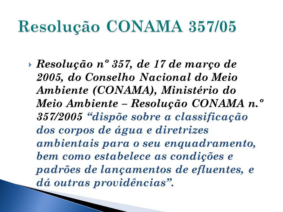 Resolução nº 357, de 17 de março de 2005, do Conselho Nacional do Meio Ambiente (CONAMA), Ministério do Meio Ambiente – Resolução CONAMA n.º 357/2005 dispõe sobre a classificação dos corpos de água e diretrizes ambientais para o seu enquadramento, bem como estabelece as condições e padrões de lançamentos de efluentes, e dá outras providências.