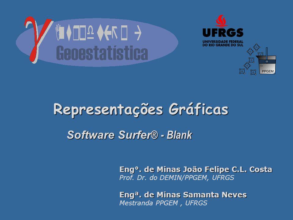 Representações Gráficas Software Surfer ® - Blank Eng°. de Minas João Felipe C.L. Costa Prof. Dr. do DEMIN/PPGEM, UFRGS Engª. de Minas Samanta Neves M