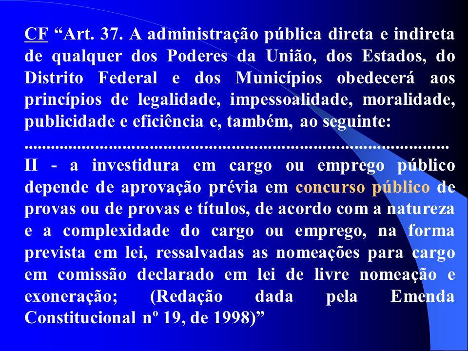 CF Art. 37. A administração pública direta e indireta de qualquer dos Poderes da União, dos Estados, do Distrito Federal e dos Municípios obedecerá ao