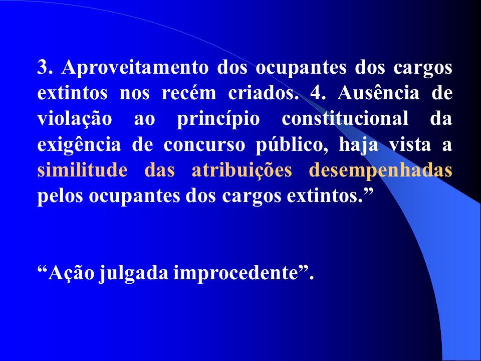 3. Aproveitamento dos ocupantes dos cargos extintos nos recém criados. 4. Ausência de violação ao princípio constitucional da exigência de concurso pú