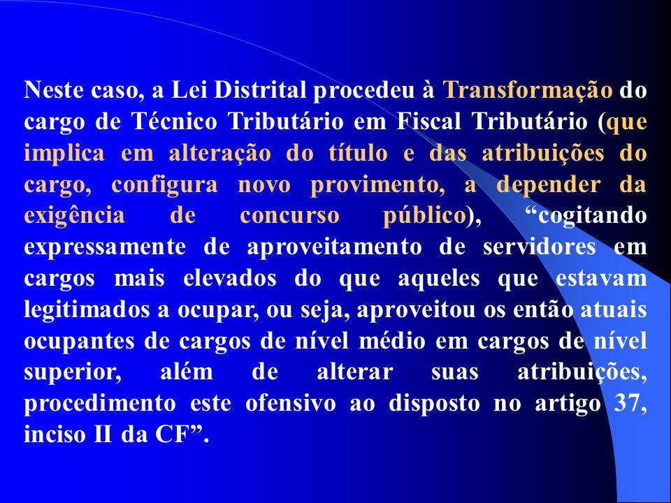 Neste caso, a Lei Distrital procedeu à Transformação do cargo de Técnico Tributário em Fiscal Tributário (que implica em alteração do título e das atr