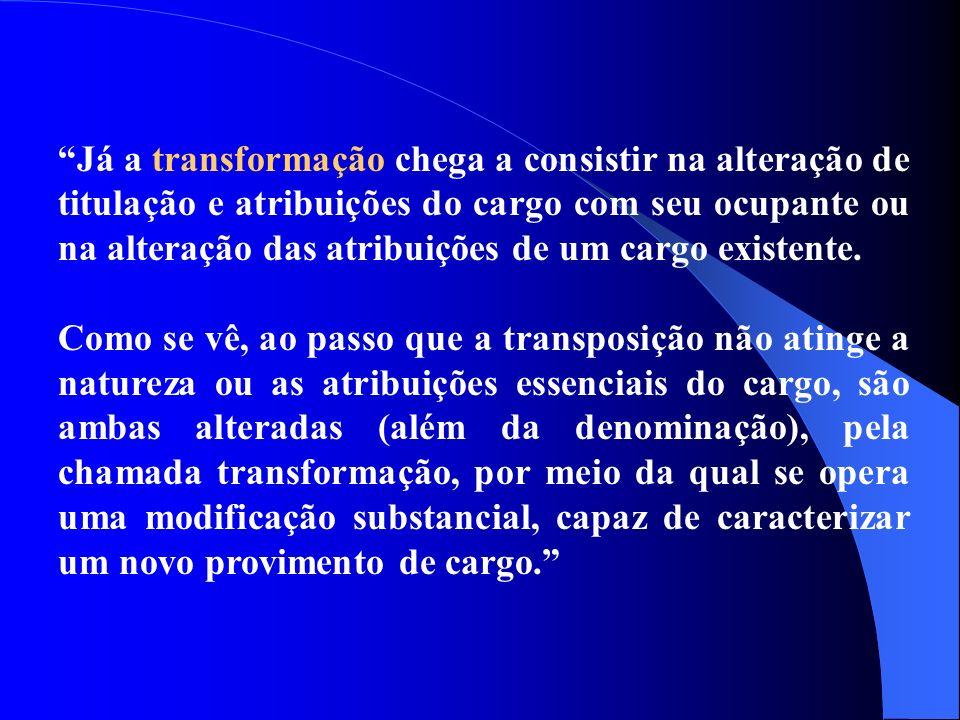 Já a transformação chega a consistir na alteração de titulação e atribuições do cargo com seu ocupante ou na alteração das atribuições de um cargo exi