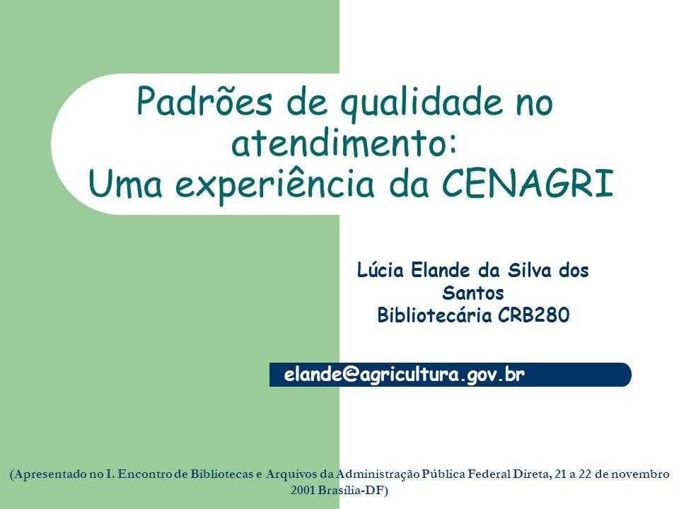 Padrões de qualidade no atendimento: Uma experiência da CENAGRI Lúcia Elande da Silva dos Santos Bibliotecária CRB280 elande@agricultura.gov.br (Apresentado no I.