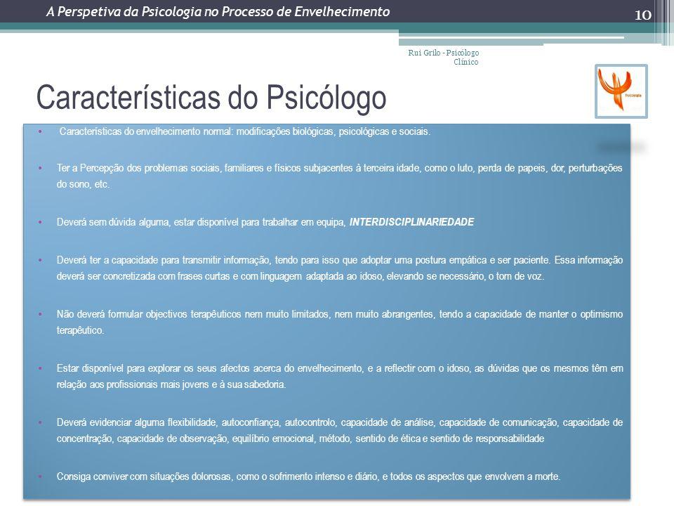 Características do Psicólogo Rui Grilo - Psicólogo Clínico 10 A Perspetiva da Psicologia no Processo de Envelhecimento Características do envelhecimento normal: modificações biológicas, psicológicas e sociais.