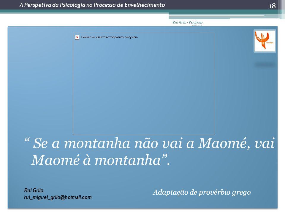 Rui Grilo - Psicólogo Clínico 18 Se a montanha não vai a Maomé, vai Maomé à montanha. Adaptação de provérbio grego Se a montanha não vai a Maomé, vai