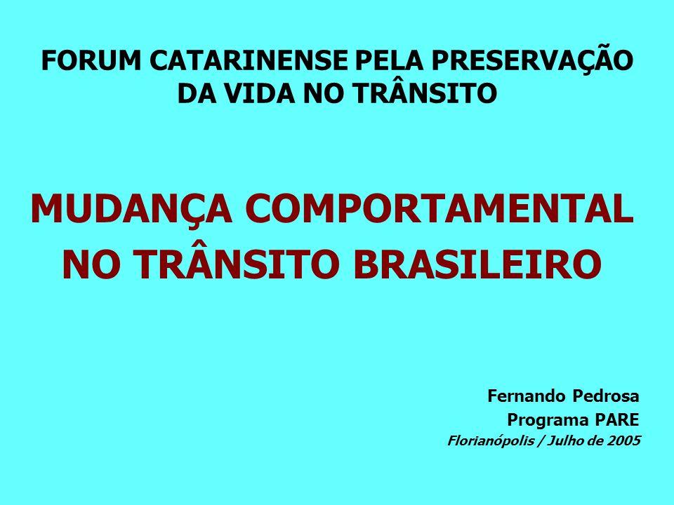 FORUM CATARINENSE PELA PRESERVAÇÃO DA VIDA NO TRÂNSITO MUDANÇA COMPORTAMENTAL NO TRÂNSITO BRASILEIRO Fernando Pedrosa Programa PARE Florianópolis / Julho de 2005