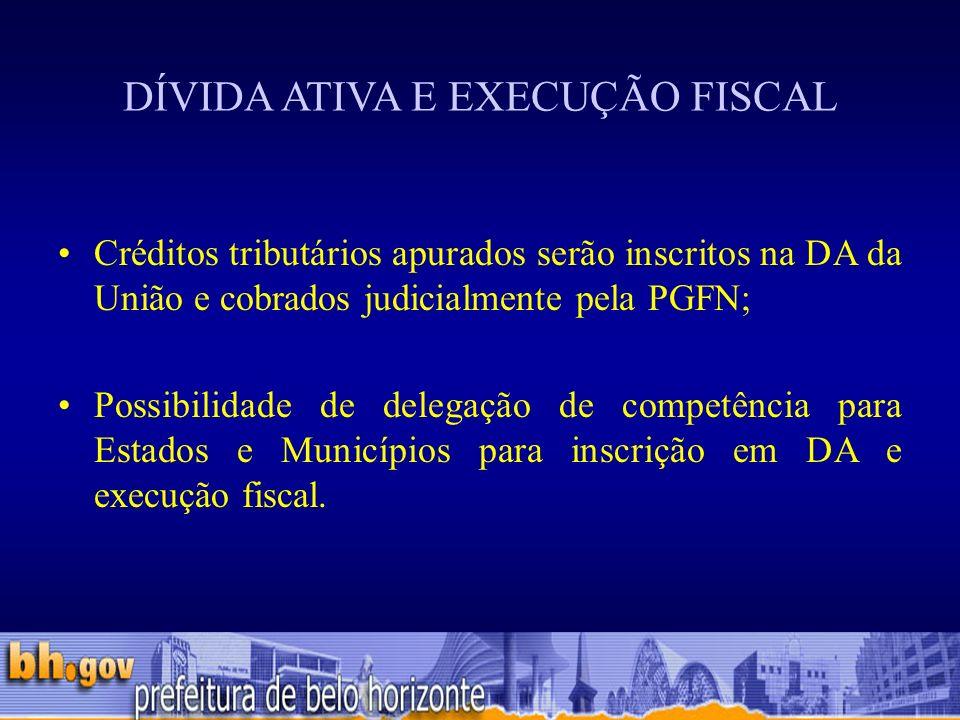 DÍVIDA ATIVA E EXECUÇÃO FISCAL Créditos tributários apurados serão inscritos na DA da União e cobrados judicialmente pela PGFN; Possibilidade de delegação de competência para Estados e Municípios para inscrição em DA e execução fiscal.