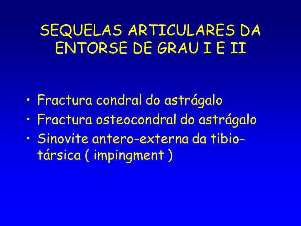 SEQUELAS ARTICULARES DA ENTORSE DE GRAU I E II Fractura condral do astrágalo Fractura osteocondral do astrágalo Sinovite antero-externa da tibio- társica ( impingment )