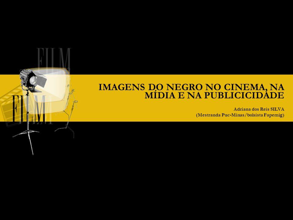 IMAGENS DO NEGRO NO CINEMA, NA MÍDIA E NA PUBLICICIDADE Adriana dos Reis SILVA (Mestranda Puc-Minas/bolsista Fapemig)