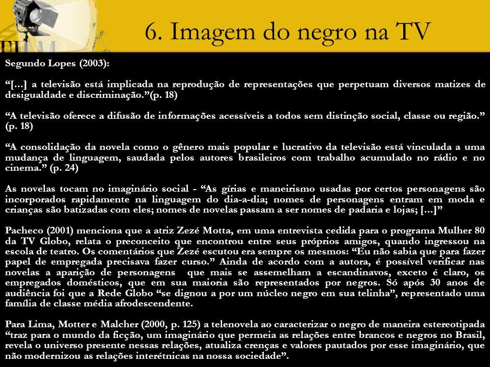 6. Imagem do negro na TV Segundo Lopes (2003): [...] a televisão está implicada na reprodução de representações que perpetuam diversos matizes de desi